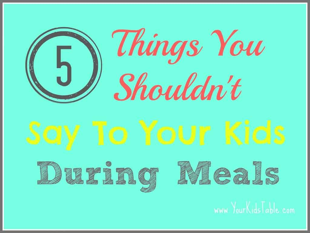 5 Things You Shouldn't Say to Your Kid During Meals